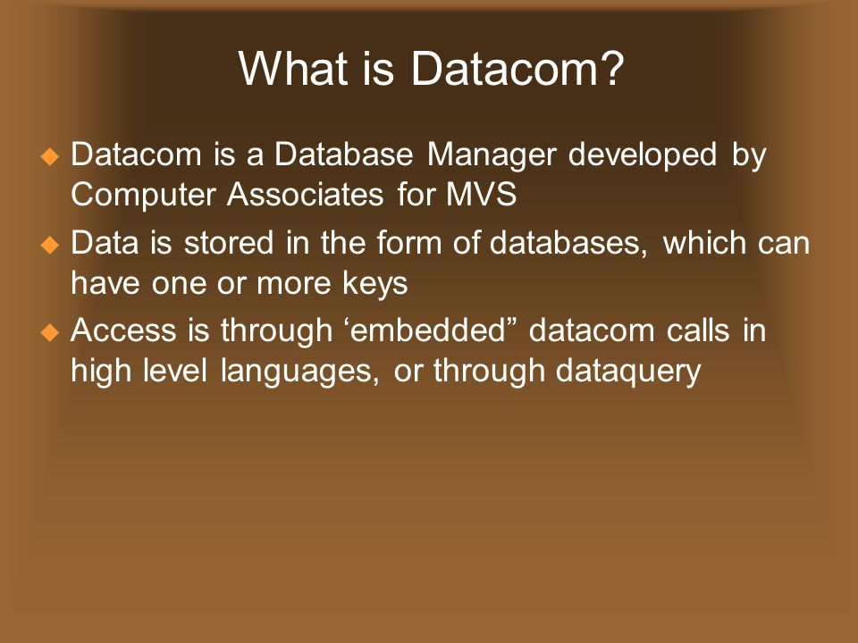 * 07/16/96. What is Datacom Datacom is a Database Manager developed by Computer Associates for MVS.