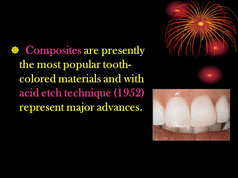  Composites are presently the most popular tooth-colored materials and with acid etch technique (1952) represent major advances.