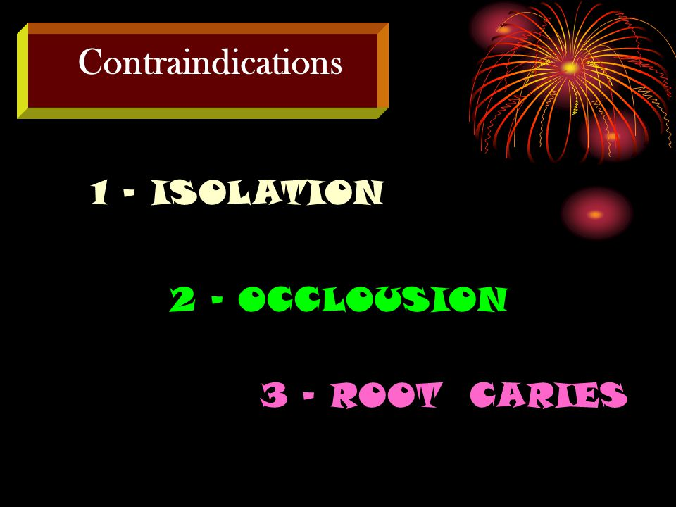 Contraindications 1 - ISOLATION 2 - OCCLOUSION 3 – ROOT CARIES