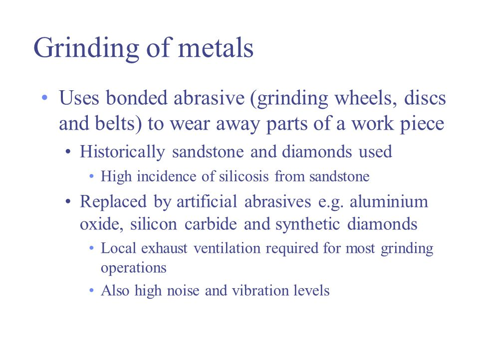 Grinding of metals Uses bonded abrasive (grinding wheels, discs and belts) to wear away parts of a work piece.