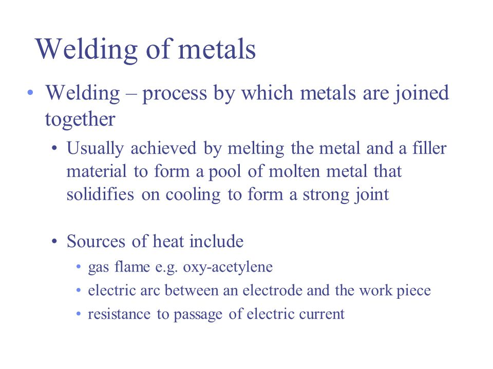 Welding of metals Welding – process by which metals are joined together.