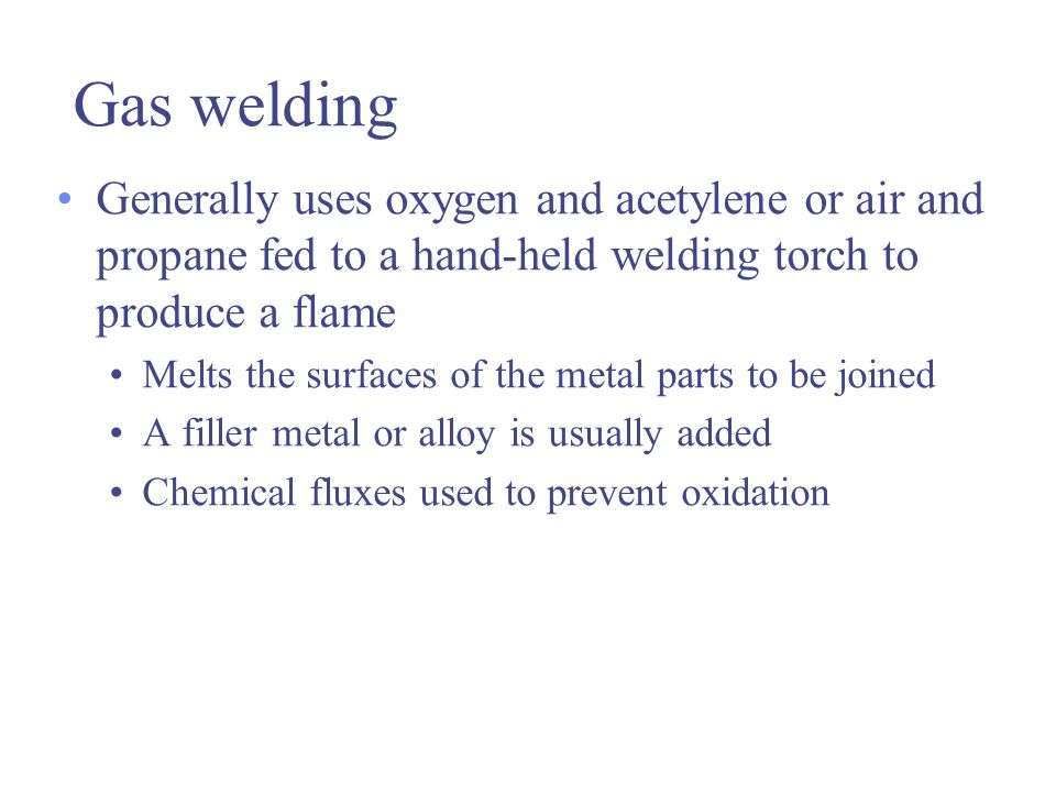 Gas welding Generally uses oxygen and acetylene or air and propane fed to a hand-held welding torch to produce a flame.