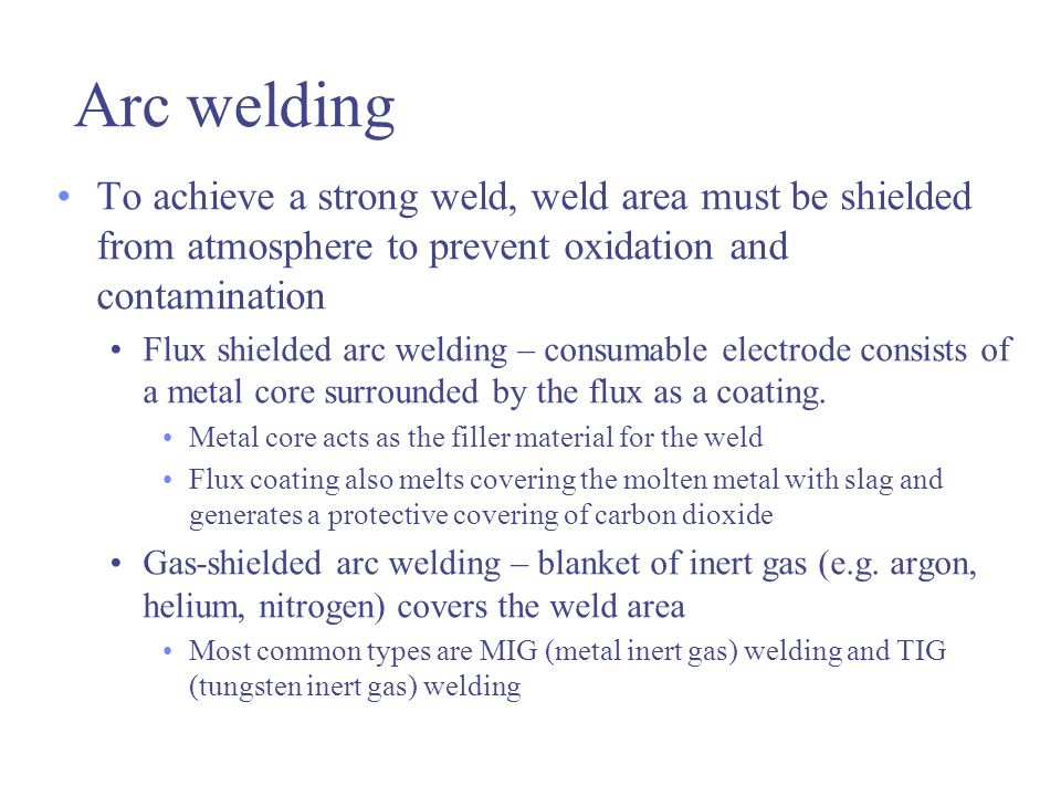 Arc welding To achieve a strong weld, weld area must be shielded from atmosphere to prevent oxidation and contamination.