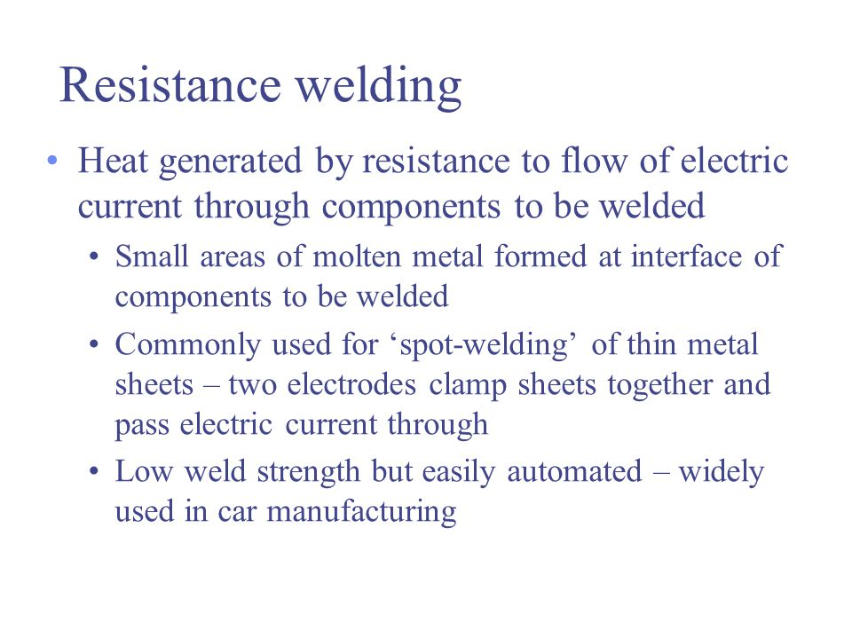 Resistance welding Heat generated by resistance to flow of electric current through components to be welded.