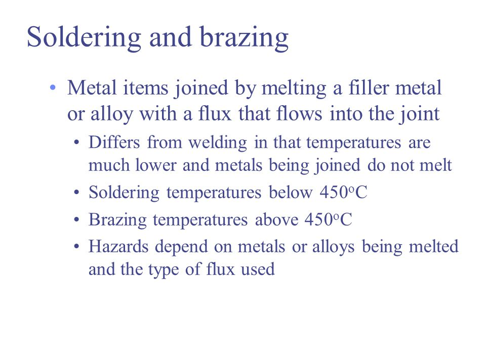 Soldering and brazing Metal items joined by melting a filler metal or alloy with a flux that flows into the joint.