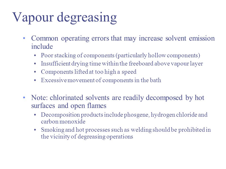 Vapour degreasing Common operating errors that may increase solvent emission include. Poor stacking of components (particularly hollow components)
