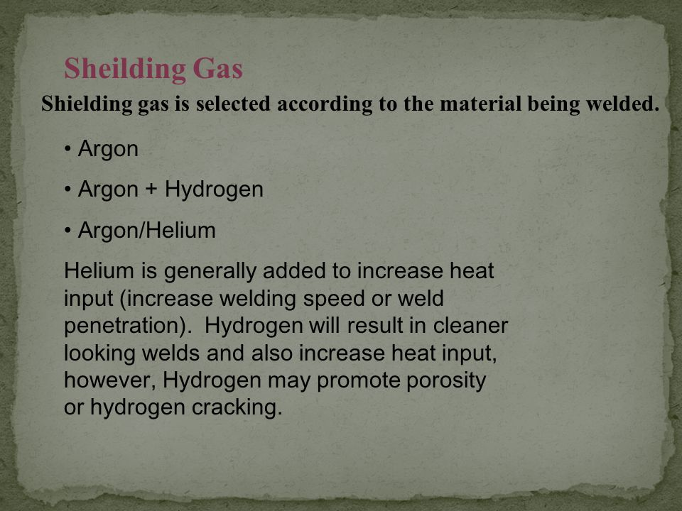 Sheilding Gas Shielding gas is selected according to the material being welded. Argon. Argon + Hydrogen.