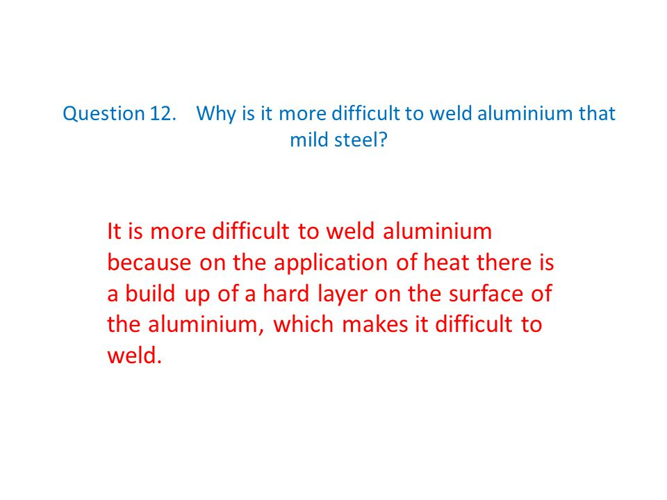 Question 12. Why is it more difficult to weld aluminium that mild steel