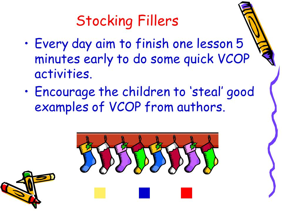 Stocking Fillers Every day aim to finish one lesson 5 minutes early to do some quick VCOP activities.