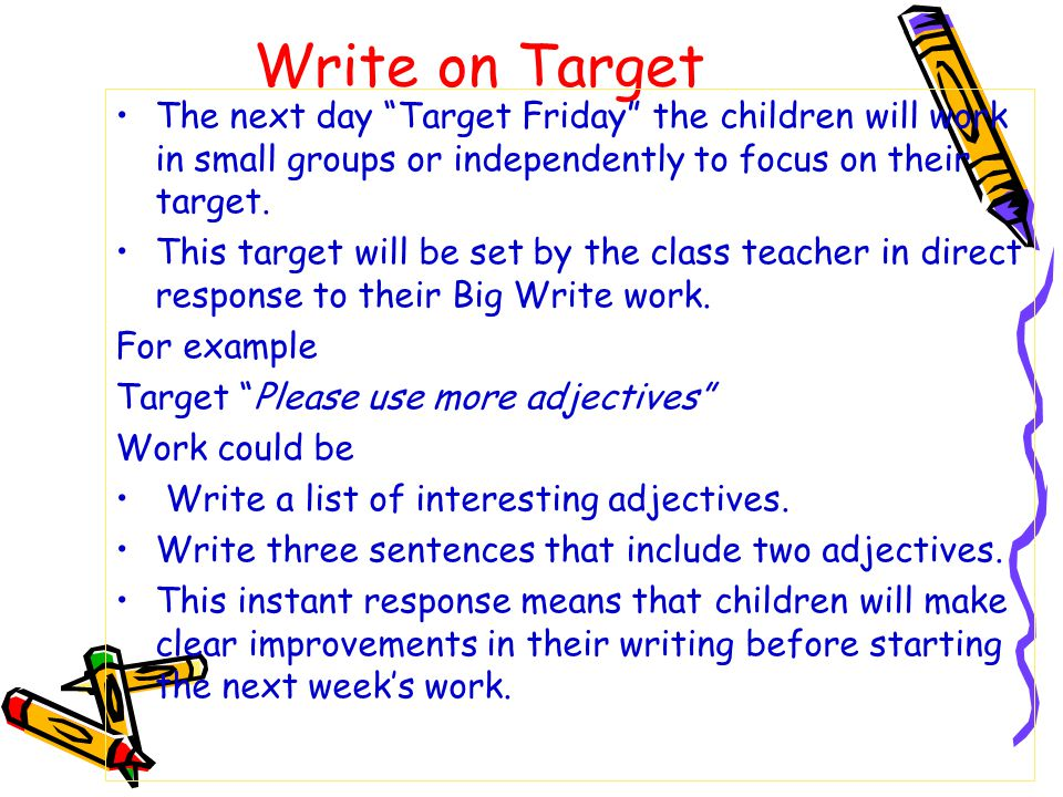 Write on Target The next day Target Friday the children will work in small groups or independently to focus on their target.