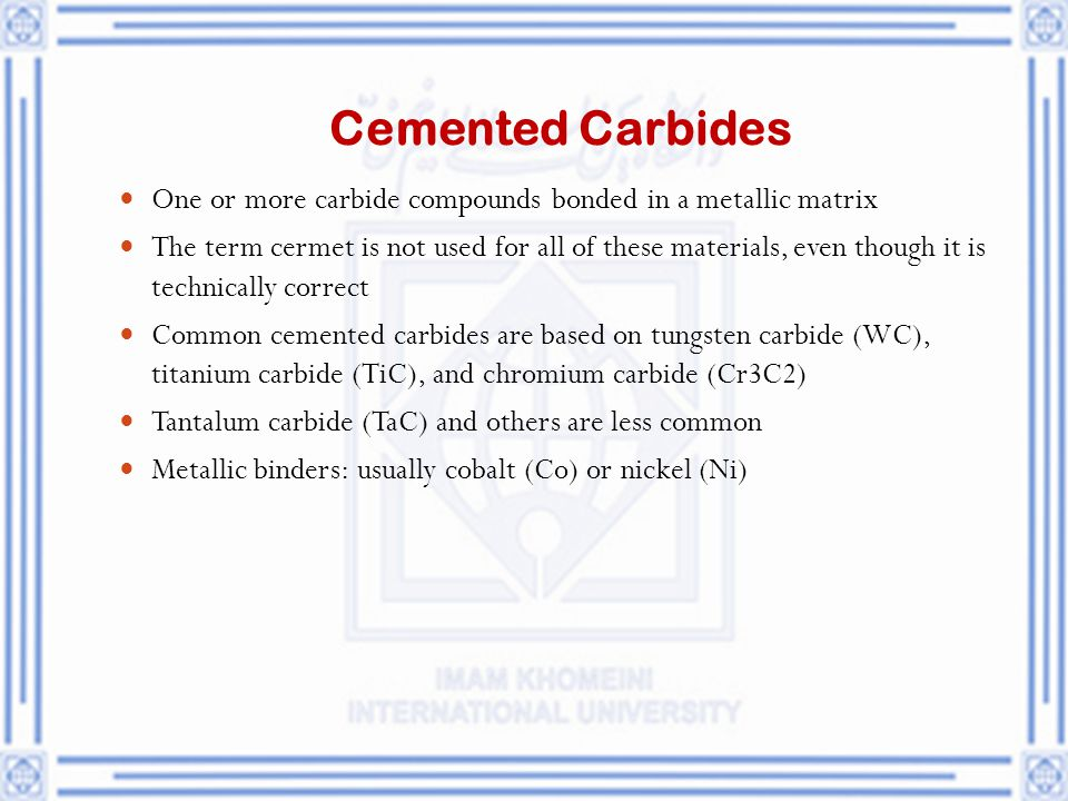Cemented Carbides One or more carbide compounds bonded in a metallic matrix.