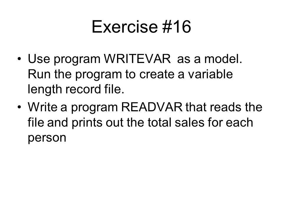 Exercise #16 Use program WRITEVAR as a model. Run the program to create a variable length record file.