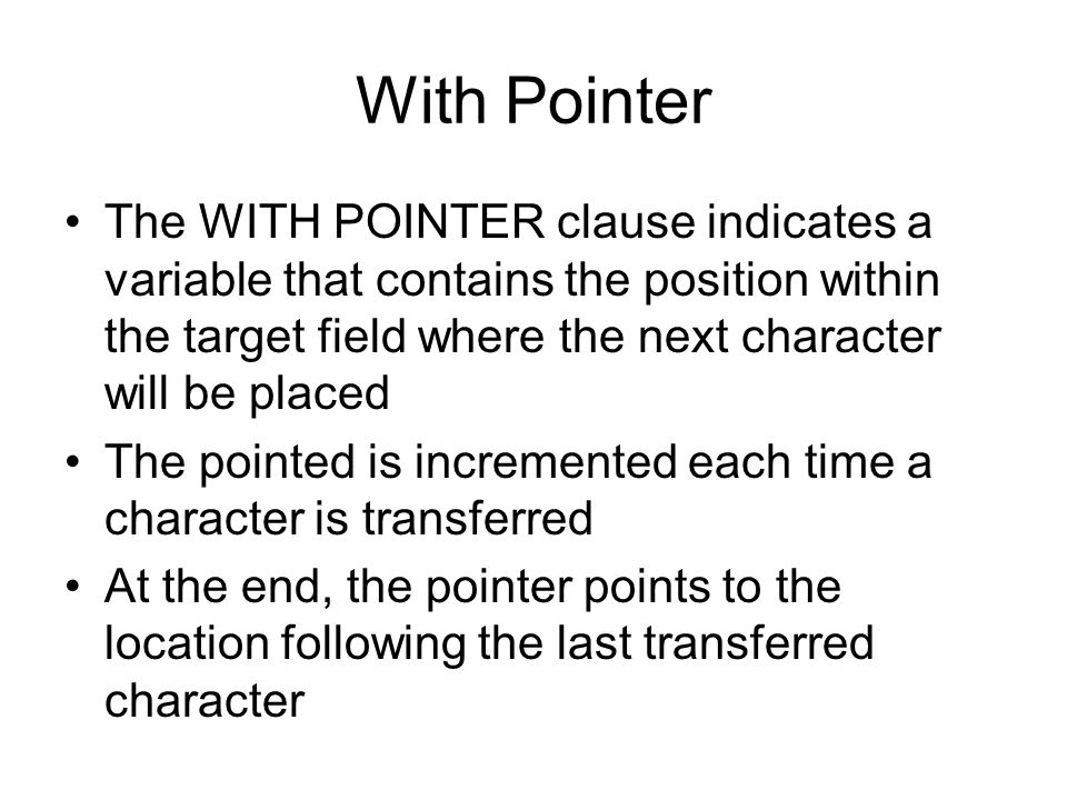 With Pointer The WITH POINTER clause indicates a variable that contains the position within the target field where the next character will be placed.