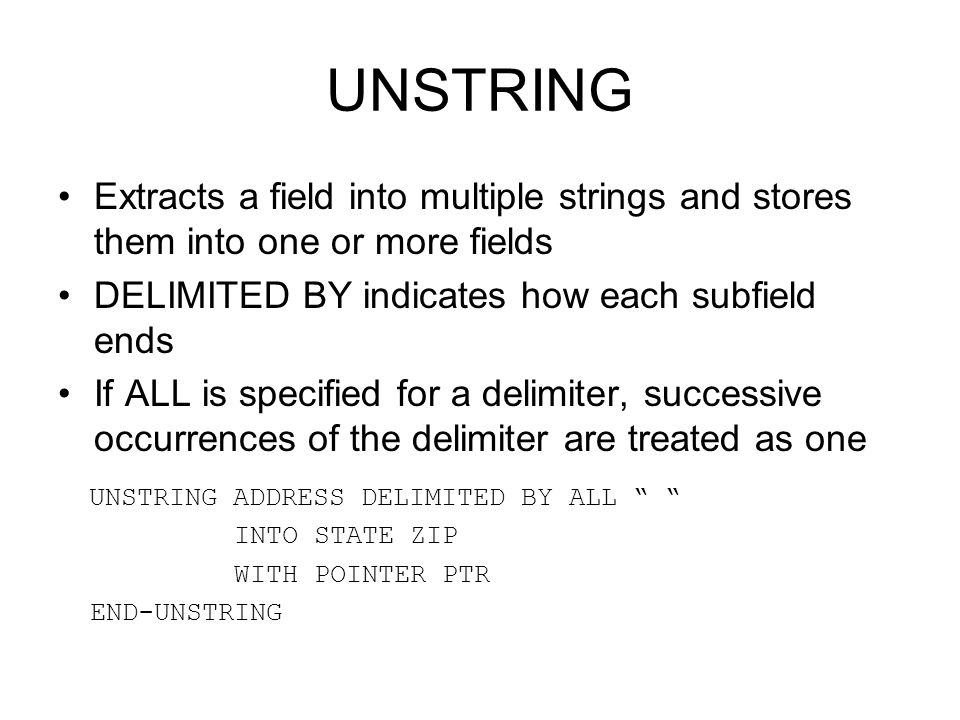 UNSTRING Extracts a field into multiple strings and stores them into one or more fields. DELIMITED BY indicates how each subfield ends.