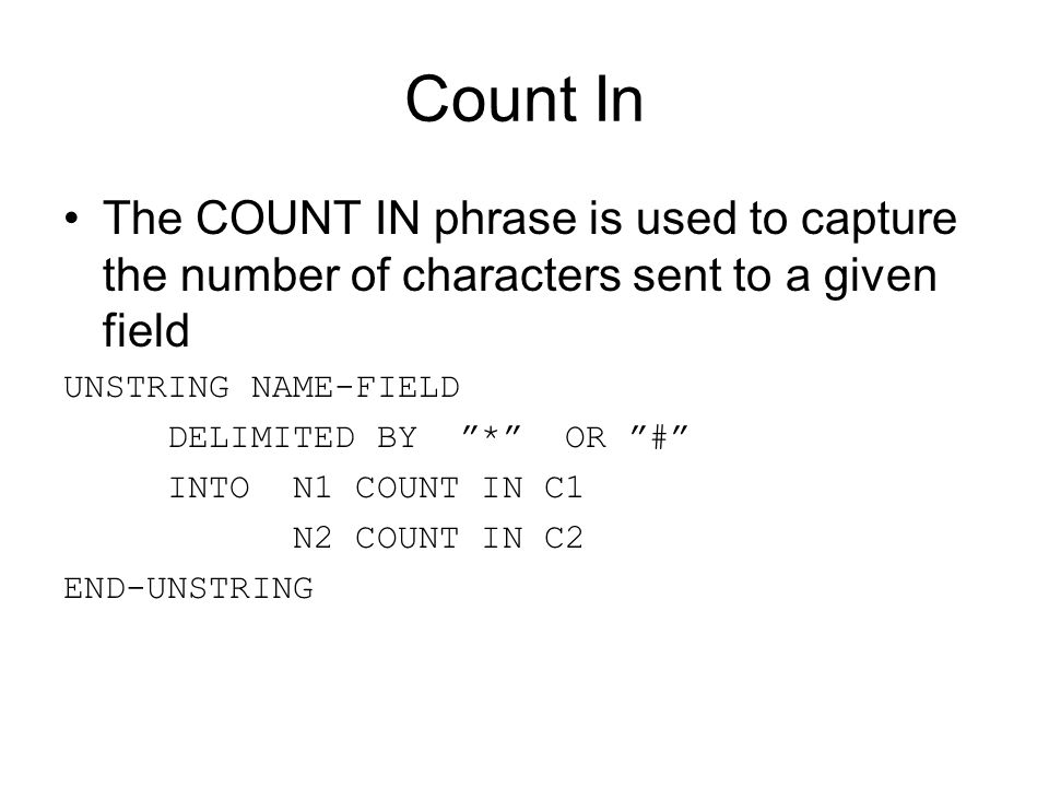 Count In The COUNT IN phrase is used to capture the number of characters sent to a given field. UNSTRING NAME-FIELD.
