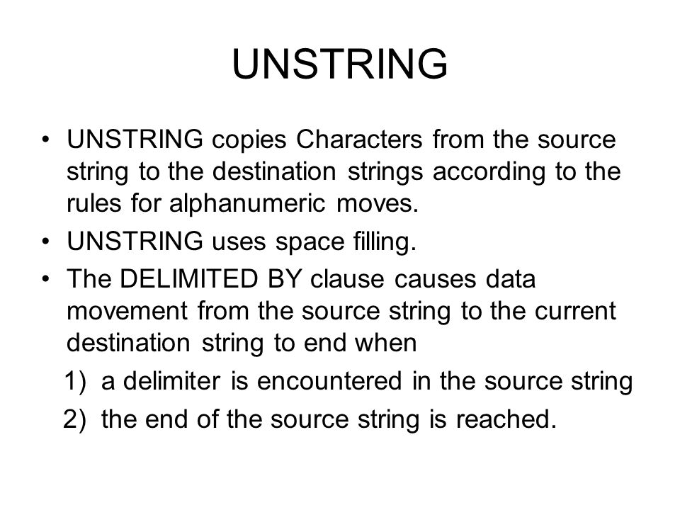 UNSTRING UNSTRING copies Characters from the source string to the destination strings according to the rules for alphanumeric moves.