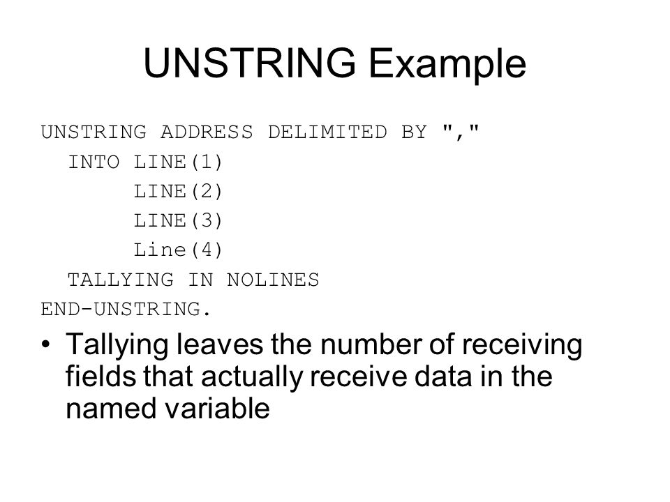 UNSTRING Example UNSTRING ADDRESS DELIMITED BY , INTO LINE(1) LINE(2) LINE(3) Line(4) TALLYING IN NOLINES.