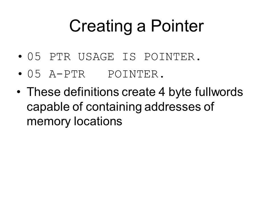 Creating a Pointer 05 PTR USAGE IS POINTER. 05 A-PTR POINTER.
