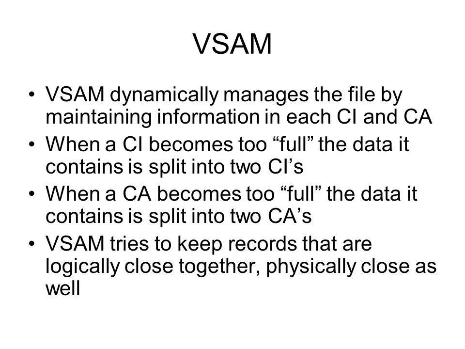 VSAM VSAM dynamically manages the file by maintaining information in each CI and CA.