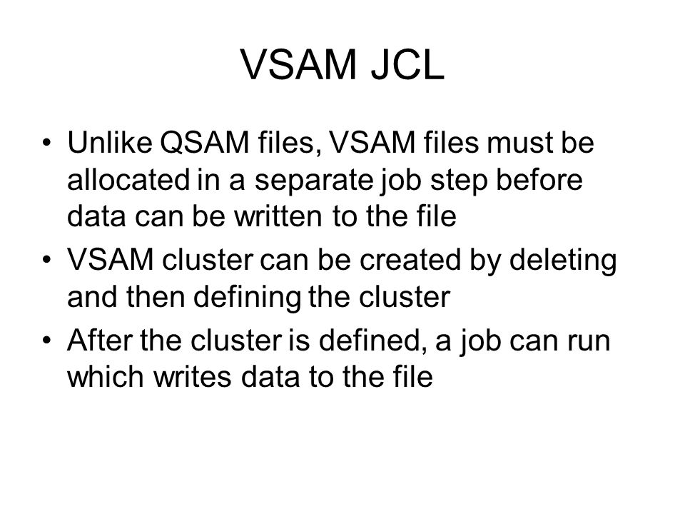 VSAM JCL Unlike QSAM files, VSAM files must be allocated in a separate job step before data can be written to the file.