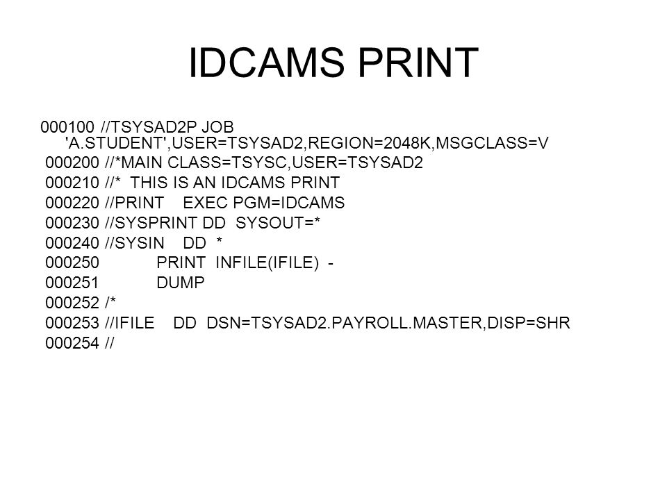 IDCAMS PRINT 000100 //TSYSAD2P JOB A.STUDENT ,USER=TSYSAD2,REGION=2048K,MSGCLASS=V. 000200 //*MAIN CLASS=TSYSC,USER=TSYSAD2.