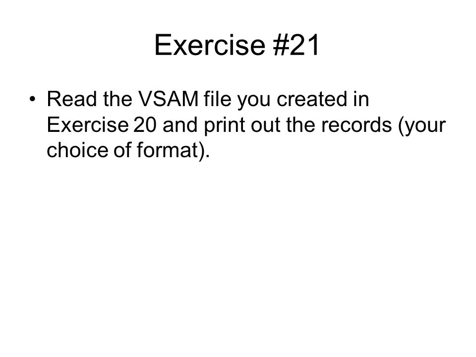 Exercise #21 Read the VSAM file you created in Exercise 20 and print out the records (your choice of format).