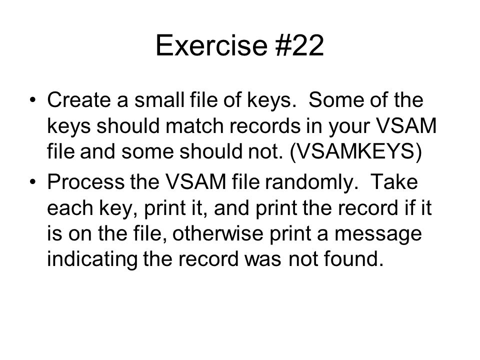 Exercise #22 Create a small file of keys. Some of the keys should match records in your VSAM file and some should not. (VSAMKEYS)