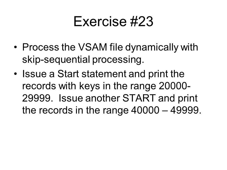 Exercise #23 Process the VSAM file dynamically with skip-sequential processing.