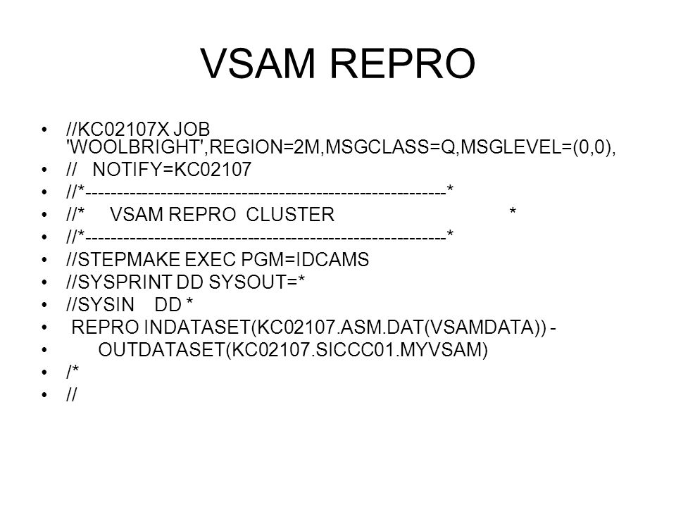 VSAM REPRO //KC02107X JOB WOOLBRIGHT ,REGION=2M,MSGCLASS=Q,MSGLEVEL=(0,0), // NOTIFY=KC02107.