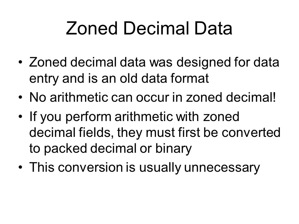 Zoned Decimal Data Zoned decimal data was designed for data entry and is an old data format. No arithmetic can occur in zoned decimal!