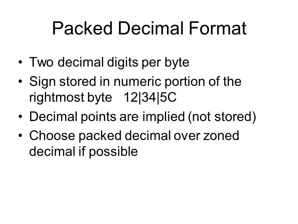 Packed Decimal Format Two decimal digits per byte