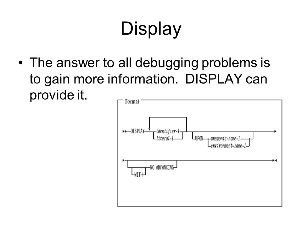 Display The answer to all debugging problems is to gain more information. DISPLAY can provide it.