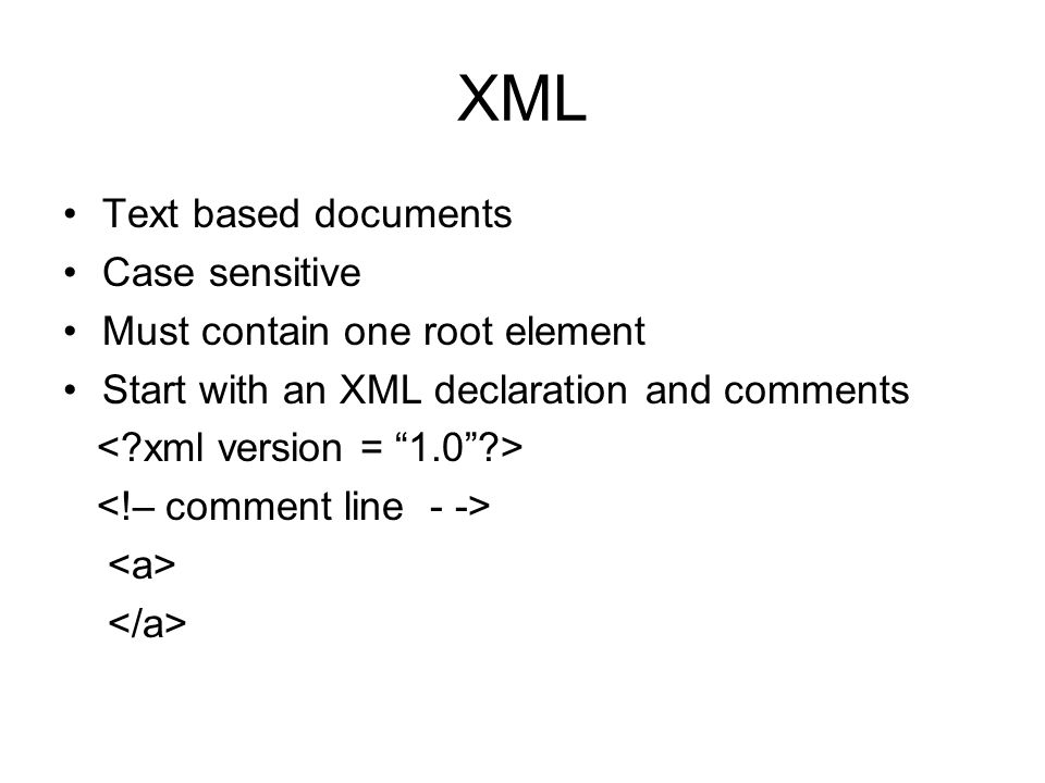XML Text based documents Case sensitive Must contain one root element