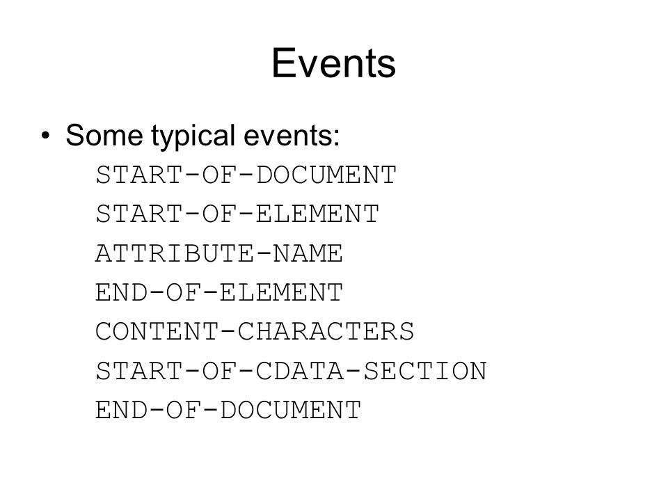 Events Some typical events: START-OF-DOCUMENT START-OF-ELEMENT