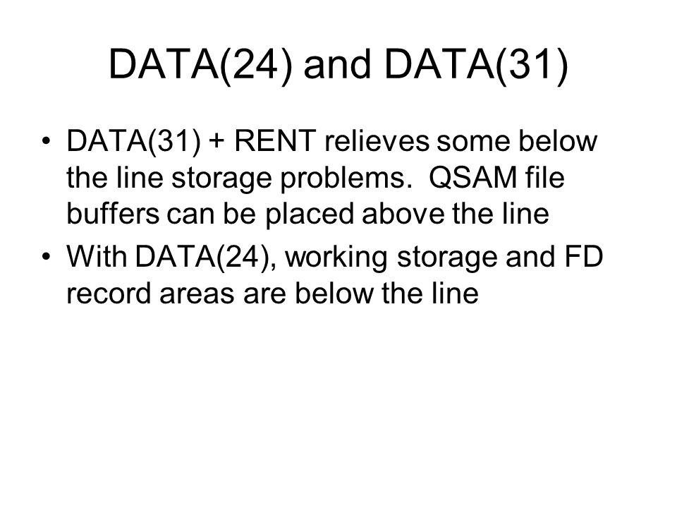 DATA(24) and DATA(31) DATA(31) + RENT relieves some below the line storage problems. QSAM file buffers can be placed above the line.
