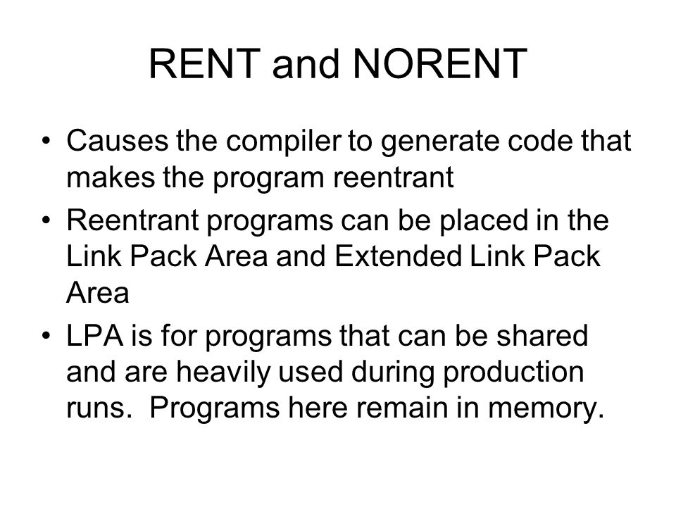 RENT and NORENT Causes the compiler to generate code that makes the program reentrant.