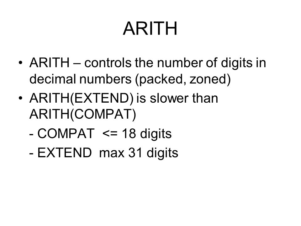 ARITH ARITH – controls the number of digits in decimal numbers (packed, zoned) ARITH(EXTEND) is slower than ARITH(COMPAT)