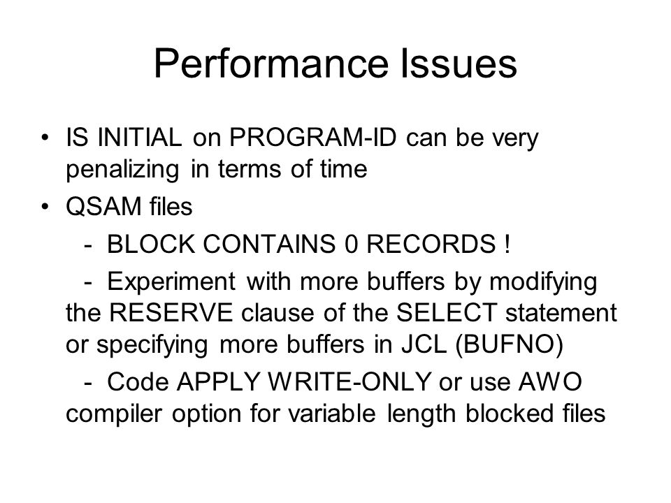 Performance Issues IS INITIAL on PROGRAM-ID can be very penalizing in terms of time. QSAM files. - BLOCK CONTAINS 0 RECORDS !