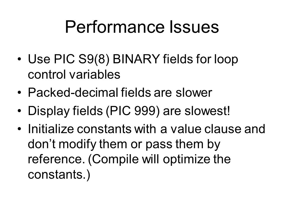 Performance Issues Use PIC S9(8) BINARY fields for loop control variables. Packed-decimal fields are slower.