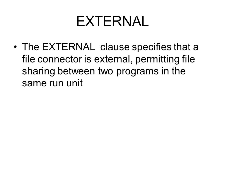 EXTERNAL The EXTERNAL clause specifies that a file connector is external, permitting file sharing between two programs in the same run unit.