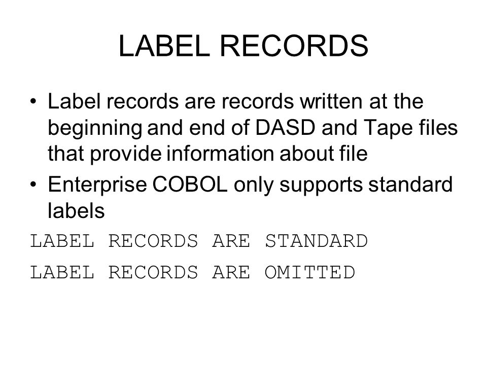 LABEL RECORDS Label records are records written at the beginning and end of DASD and Tape files that provide information about file.