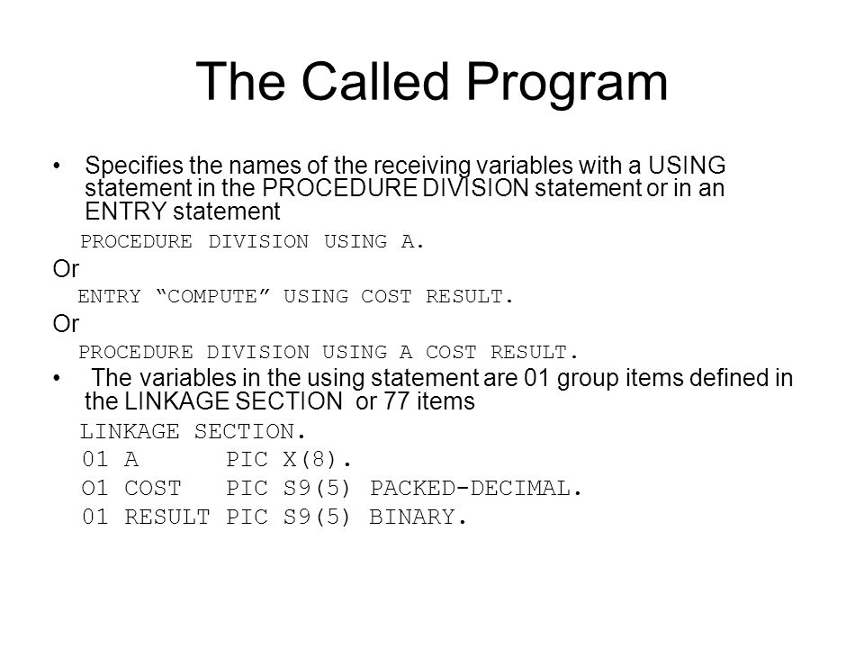 The Called Program Specifies the names of the receiving variables with a USING statement in the PROCEDURE DIVISION statement or in an ENTRY statement.
