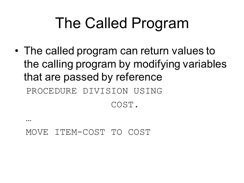The Called Program The called program can return values to the calling program by modifying variables that are passed by reference.