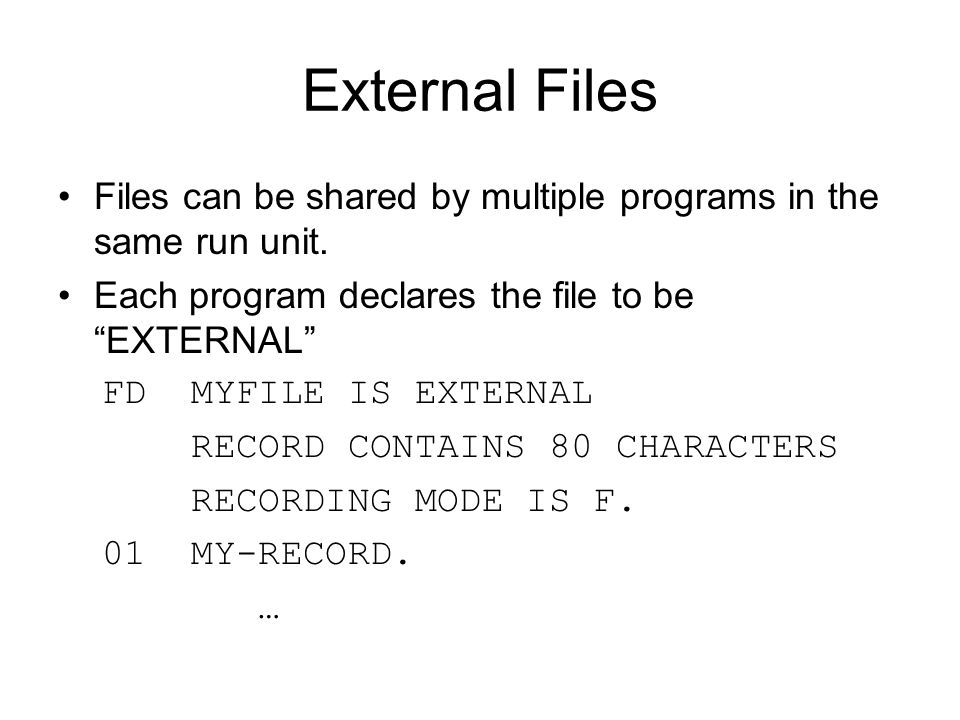 External Files Files can be shared by multiple programs in the same run unit. Each program declares the file to be EXTERNAL