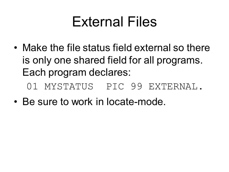 External Files Make the file status field external so there is only one shared field for all programs. Each program declares: