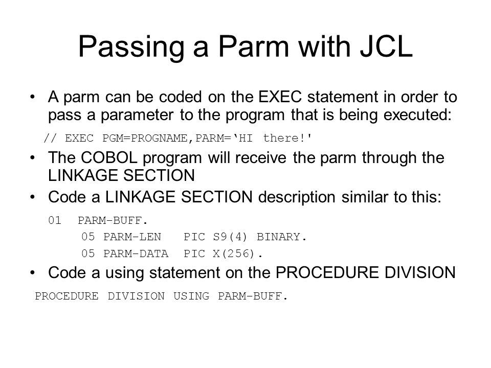 Passing a Parm with JCL A parm can be coded on the EXEC statement in order to pass a parameter to the program that is being executed: