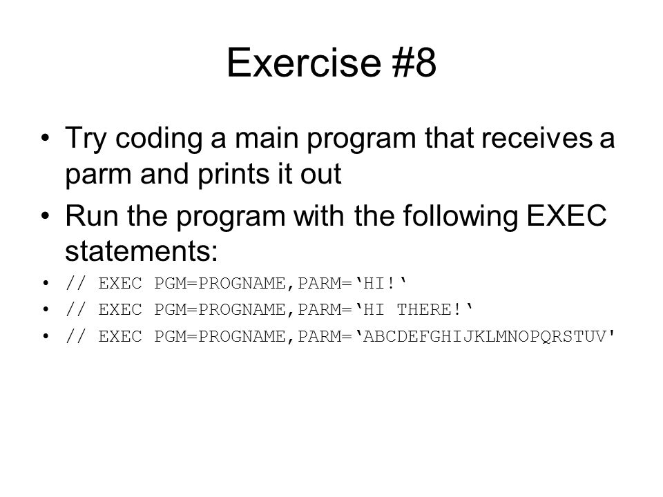 Exercise #8 Try coding a main program that receives a parm and prints it out. Run the program with the following EXEC statements: