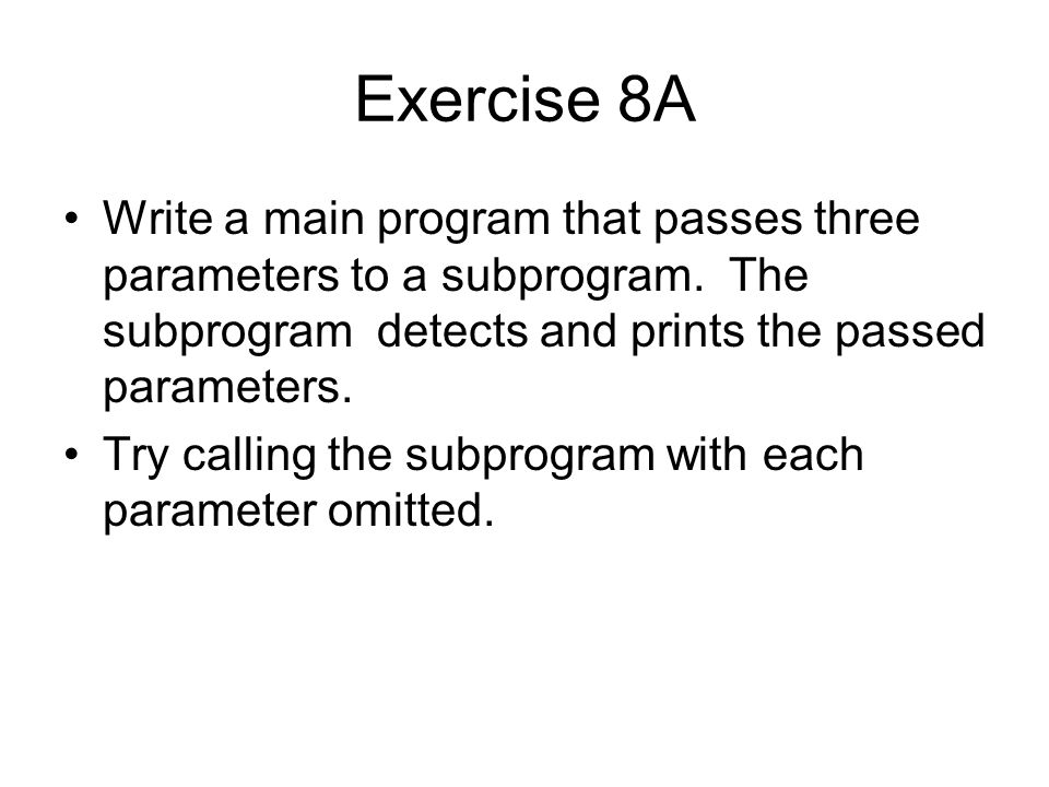 Exercise 8A Write a main program that passes three parameters to a subprogram. The subprogram detects and prints the passed parameters.