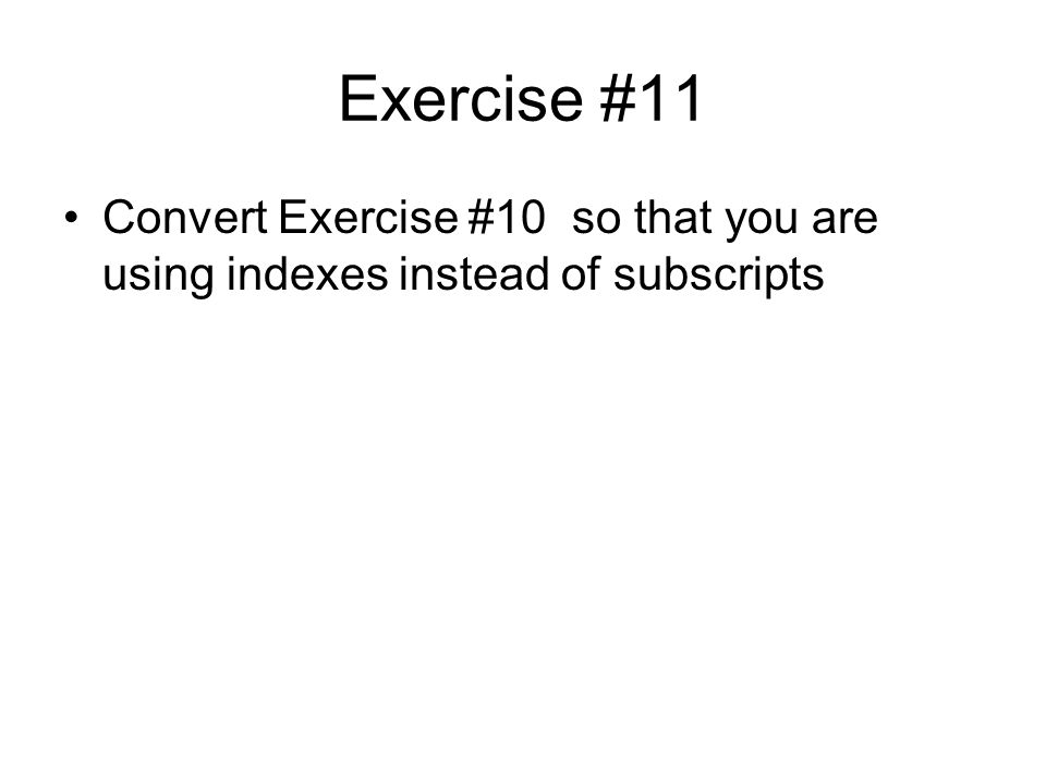 Exercise #11 Convert Exercise #10 so that you are using indexes instead of subscripts