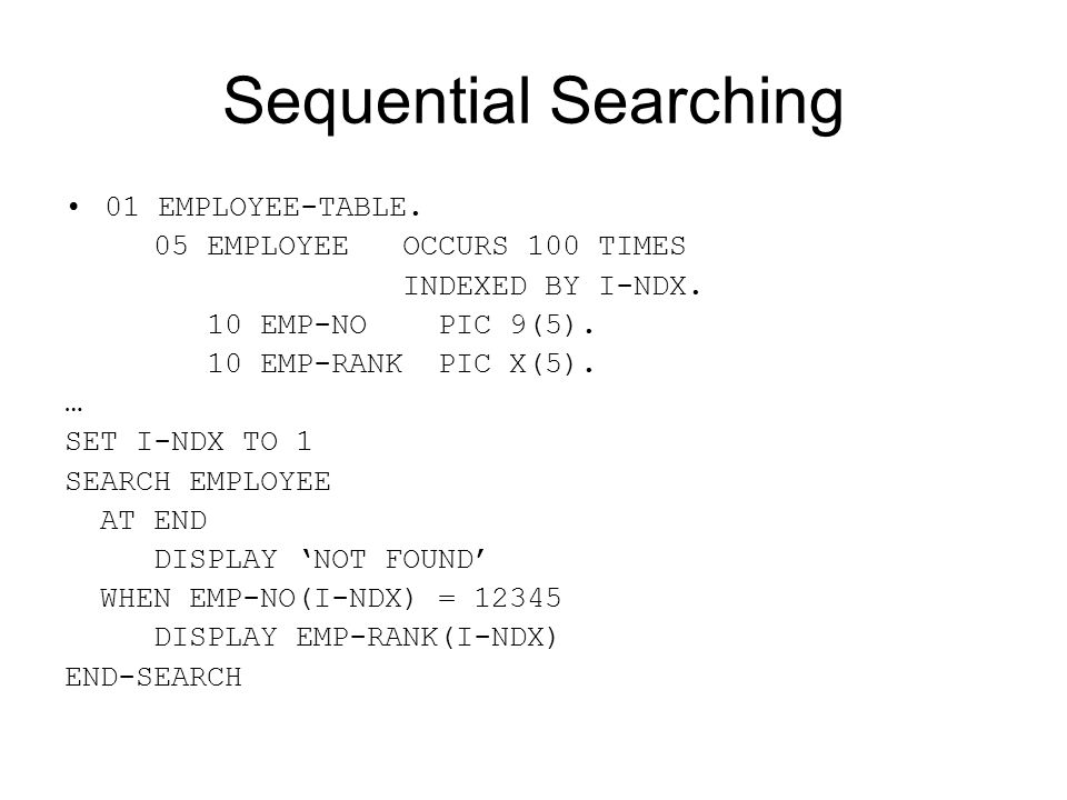 Sequential Searching 01 EMPLOYEE-TABLE. 05 EMPLOYEE OCCURS 100 TIMES